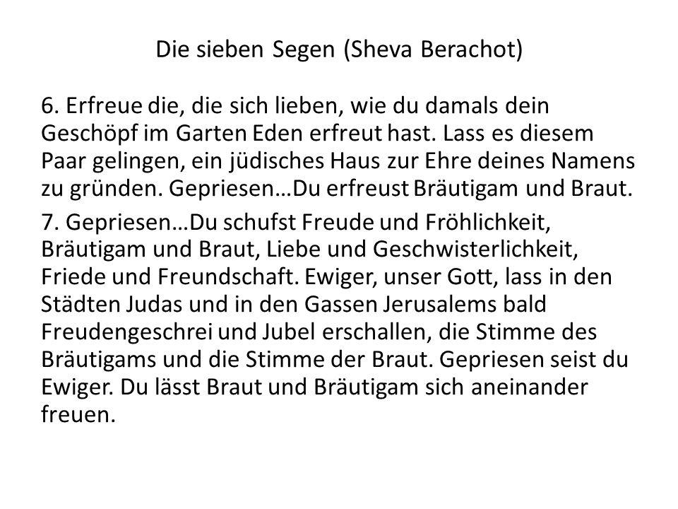 Die sieben Segen (Sheva Berachot) 6. Erfreue die, die sich lieben, wie du damals dein Geschöpf im Garten Eden erfreut hast. Lass es diesem Paar geling