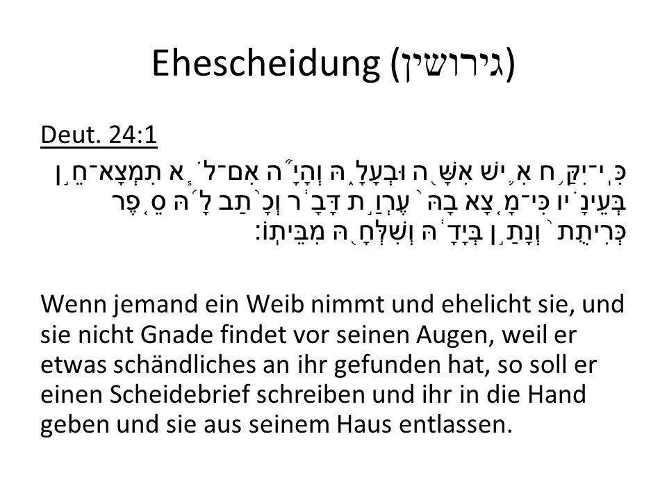 Ehescheidung ( גירושין ) Deut. 24:1 כִּֽי־יִקַּ ֥ ח אִ ֛ ישׁ אִשָּׁ ֖ ה וּבְעָלָ ֑ הּ וְהָיָ ֞ ה אִם־לֹ ֧ א תִמְצָא־חֵ ֣ ן בְּעֵינָ ֗ יו כִּי־מָ ֤ צָא