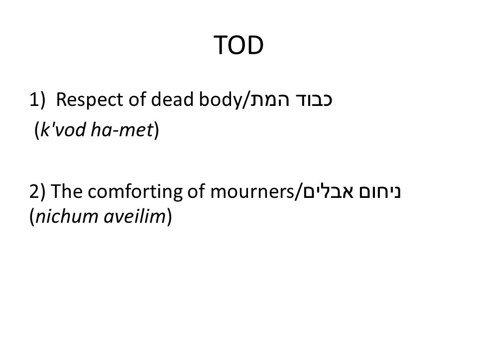 TOD 1)Respect of dead body/ כבוד המת (k vod ha-met) 2) The comforting of mourners/ ניחום אבלים (nichum aveilim)