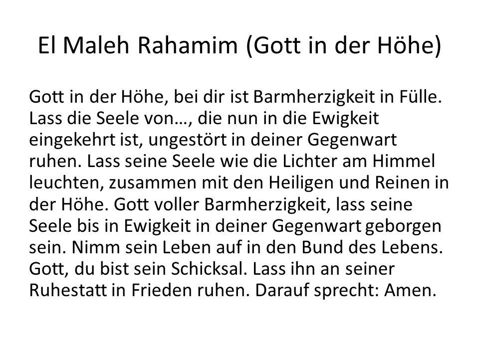 El Maleh Rahamim (Gott in der Höhe) Gott in der Höhe, bei dir ist Barmherzigkeit in Fülle. Lass die Seele von…, die nun in die Ewigkeit eingekehrt ist