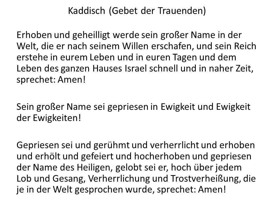 Kaddisch (Gebet der Trauenden) Erhoben und geheilligt werde sein großer Name in der Welt, die er nach seinem Willen erschafen, und sein Reich erstehe