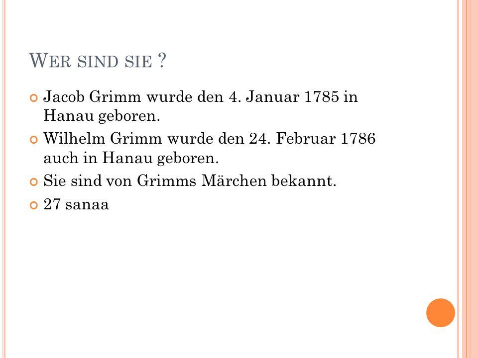W ER SIND SIE ? Jacob Grimm wurde den 4. Januar 1785 in Hanau geboren. Wilhelm Grimm wurde den 24. Februar 1786 auch in Hanau geboren. Sie sind von Gr