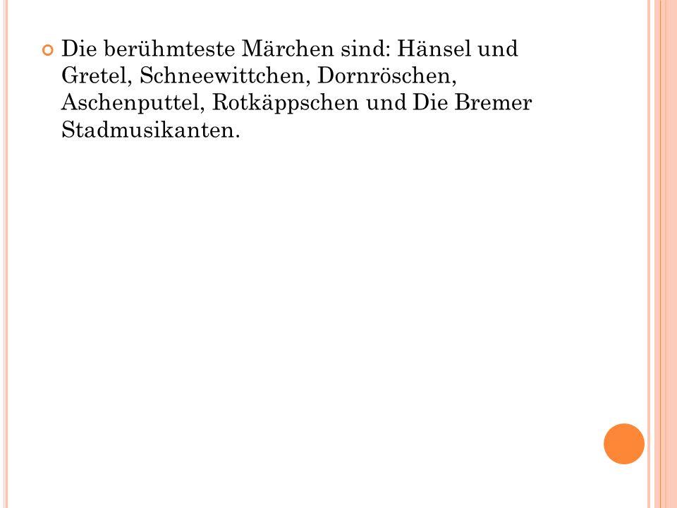 Die berühmteste Märchen sind: Hänsel und Gretel, Schneewittchen, Dornröschen, Aschenputtel, Rotkäppschen und Die Bremer Stadmusikanten.