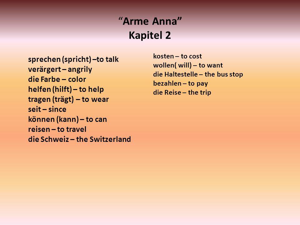 Arme Anna Kapitel 2 sprechen (spricht) –to talk verärgert – angrily die Farbe – color helfen (hilft) – to help tragen (trägt) – to wear seit – since k