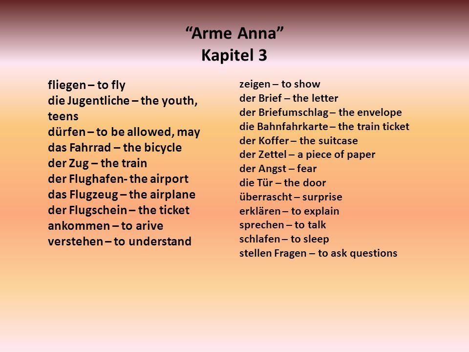 Arme Anna Kapitel 3 fliegen – to fly die Jugentliche – the youth, teens dürfen – to be allowed, may das Fahrrad – the bicycle der Zug – the train der