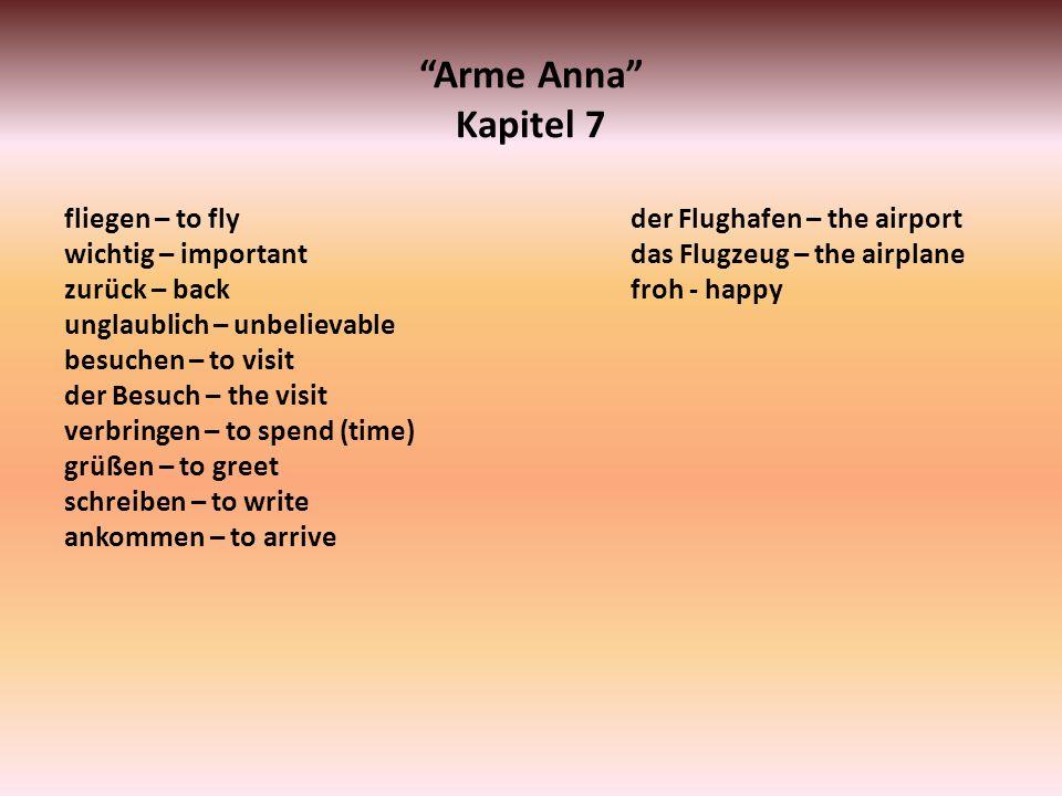 Arme Anna Kapitel 7 fliegen – to fly wichtig – important zurück – back unglaublich – unbelievable besuchen – to visit der Besuch – the visit verbringe