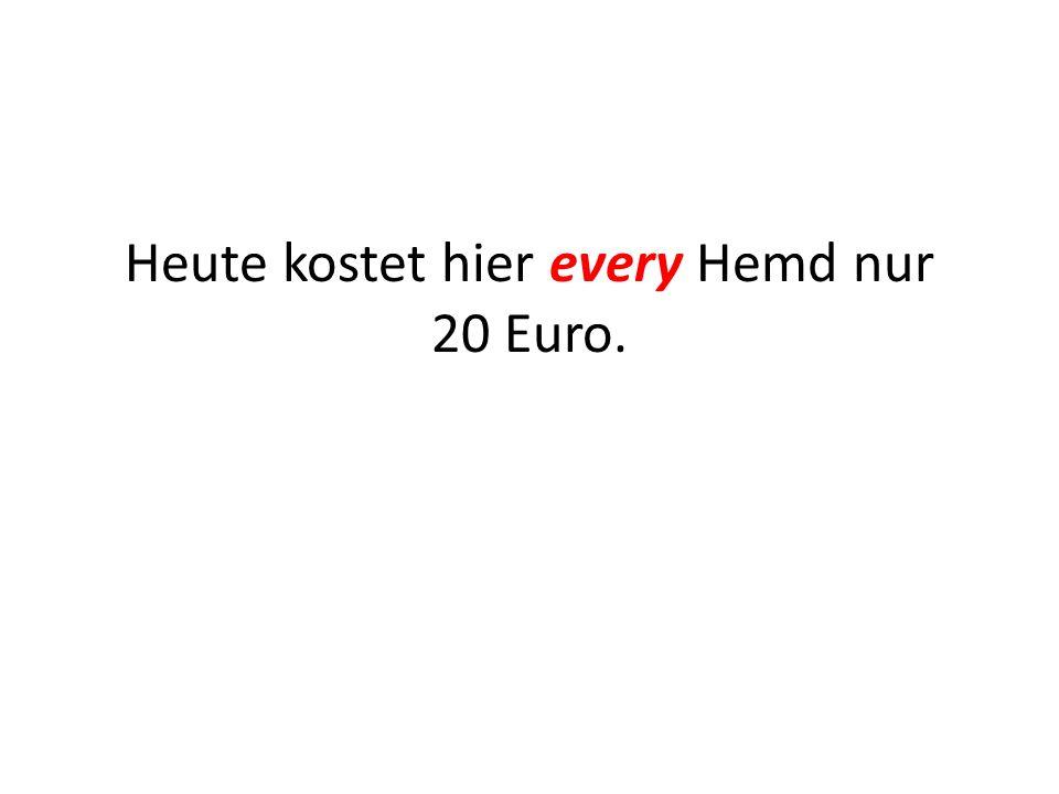 Heute kostet hier every Hemd nur 20 Euro.