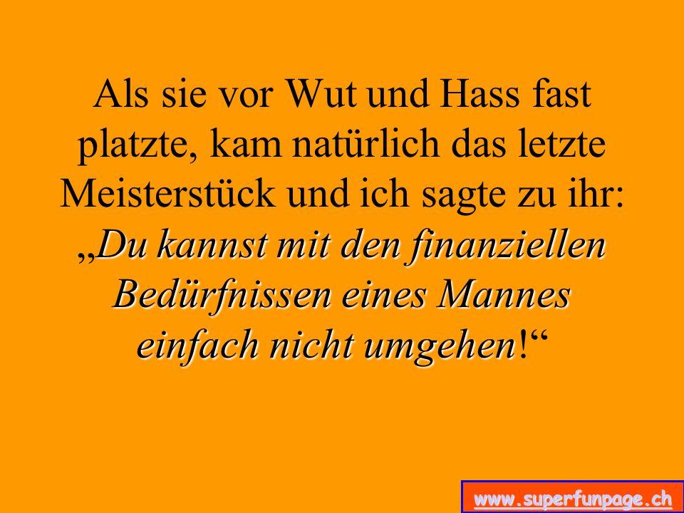 www.superfunpage.ch Du kannst mit den finanziellen Bedürfnissen eines Mannes einfach nicht umgehen Als sie vor Wut und Hass fast platzte, kam natürlic