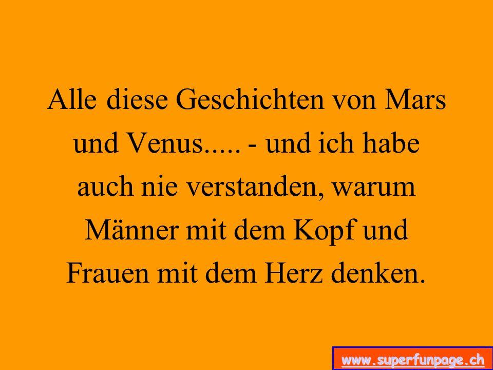 www.superfunpage.ch Alle diese Geschichten von Mars und Venus..... - und ich habe auch nie verstanden, warum Männer mit dem Kopf und Frauen mit dem He