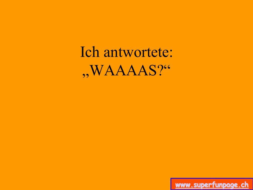 www.superfunpage.ch Ich antwortete: WAAAAS?