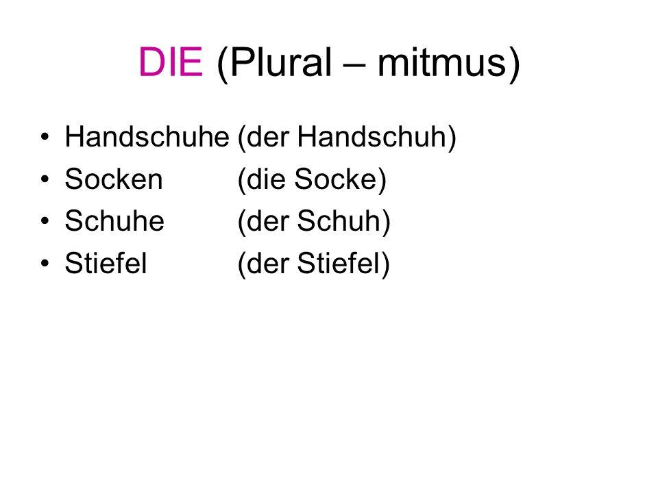 DIE (Plural – mitmus) Handschuhe (der Handschuh) Socken (die Socke) Schuhe (der Schuh) Stiefel (der Stiefel)