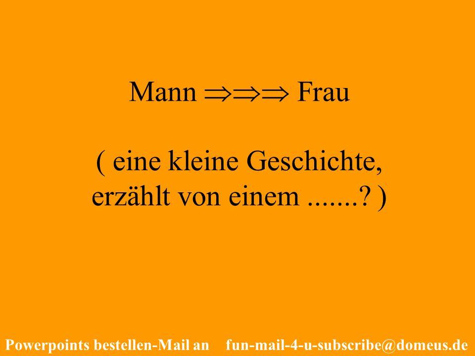 Powerpoints bestellen-Mail an fun-mail-4-u-subscribe@domeus.de Mann Frau ( eine kleine Geschichte, erzählt von einem.......? )