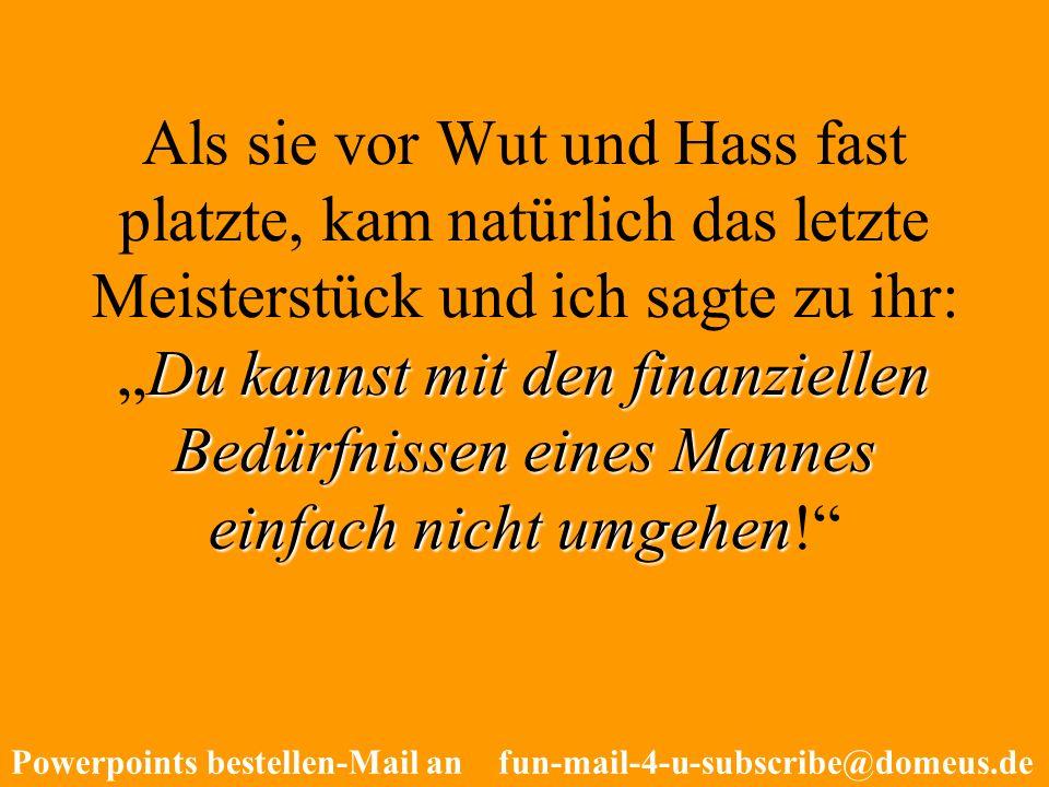 Powerpoints bestellen-Mail an fun-mail-4-u-subscribe@domeus.de Du kannst mit den finanziellen Bedürfnissen eines Mannes einfach nicht umgehen Als sie