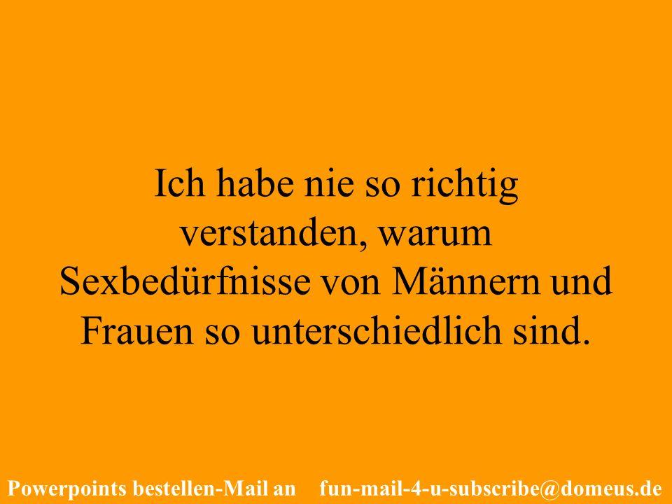 Powerpoints bestellen-Mail an fun-mail-4-u-subscribe@domeus.de Ich habe nie so richtig verstanden, warum Sexbedürfnisse von Männern und Frauen so unte