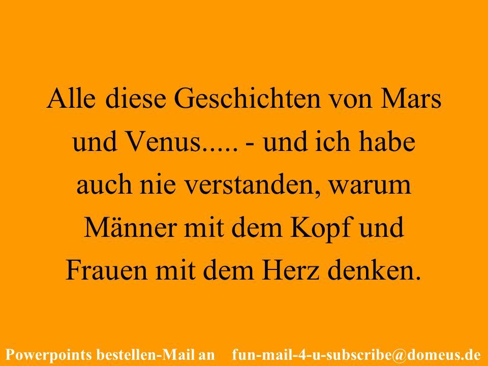 Powerpoints bestellen-Mail an fun-mail-4-u-subscribe@domeus.de Alle diese Geschichten von Mars und Venus..... - und ich habe auch nie verstanden, waru
