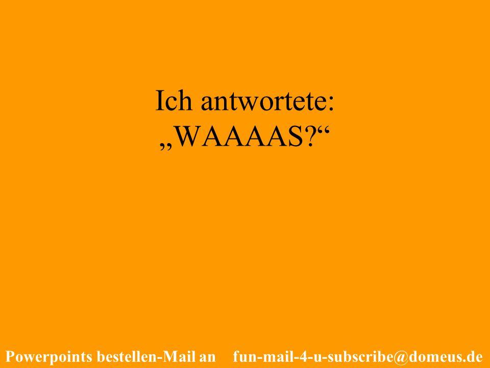 Powerpoints bestellen-Mail an fun-mail-4-u-subscribe@domeus.de Ich antwortete: WAAAAS?