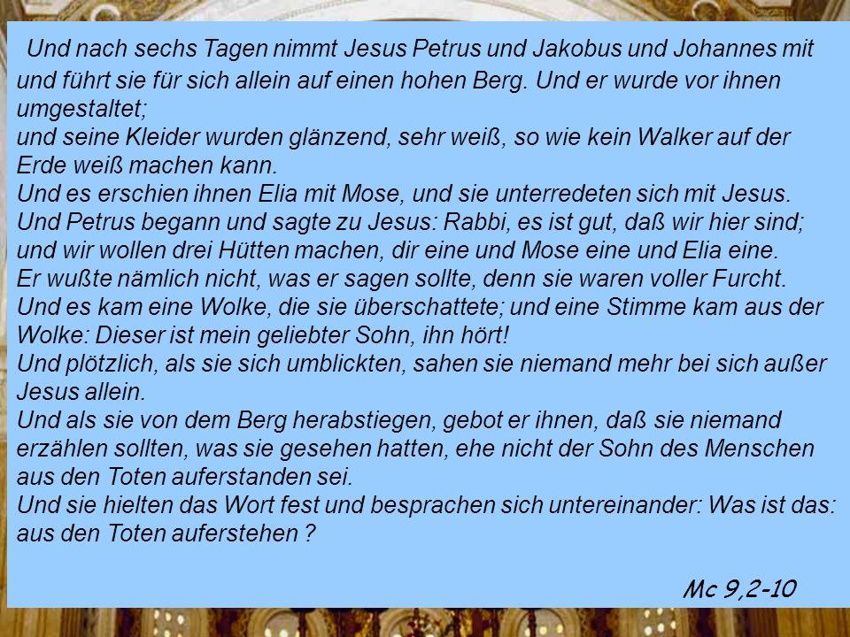 Und nach sechs Tagen nimmt Jesus Petrus und Jakobus und Johannes mit und führt sie für sich allein auf einen hohen Berg.