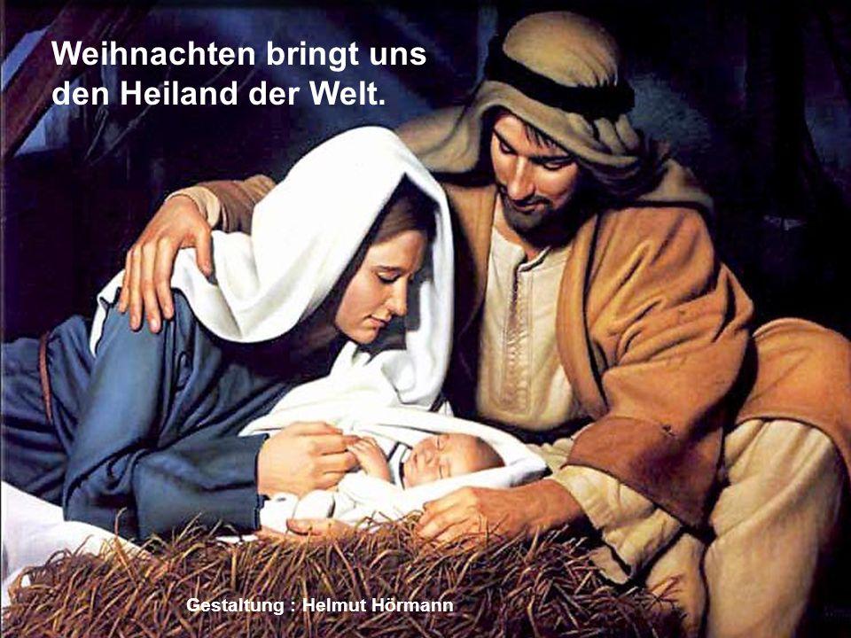 Weihnachten bringt uns den Heiland der Welt. Gestaltung : Helmut Hörmann