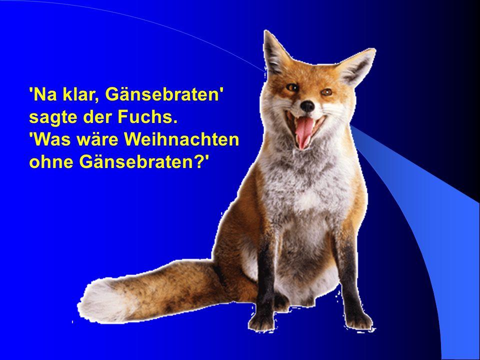 'Na klar, Gänsebraten' sagte der Fuchs. 'Was wäre Weihnachten ohne Gänsebraten?'