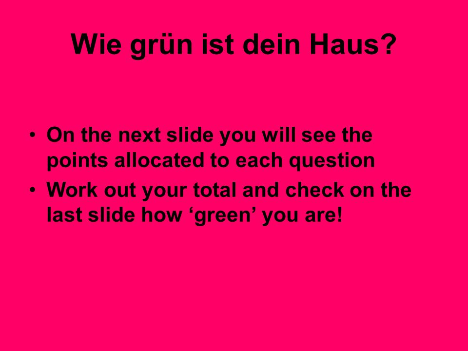 Wie grün ist dein Haus? On the next slide you will see the points allocated to each question Work out your total and check on the last slide how green