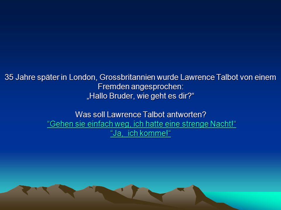 35 Jahre später in London, Grossbritannien wurde Lawrence Talbot von einem Fremden angesprochen: Hallo Bruder, wie geht es dir? Was soll Lawrence Talb