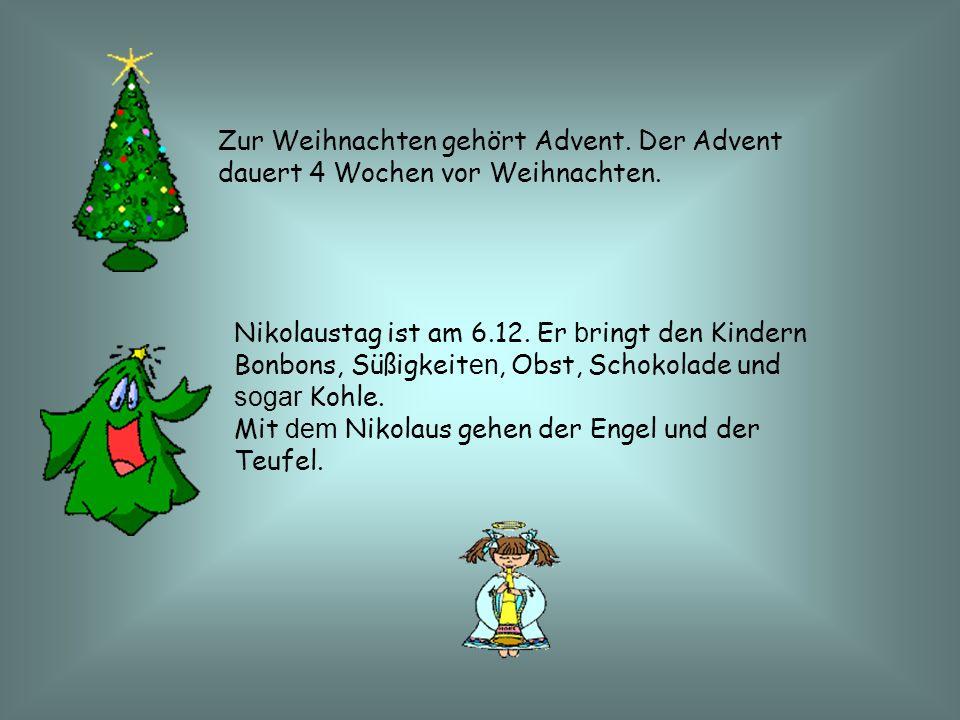 Zur Weihnachten gehört Advent. Der Advent dauert 4 Wochen vor Weihnachten. Nikolaustag ist am 6.12. Er b ringt den Kindern Bonbons, Süßigkeit en, Obst