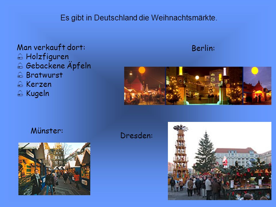 Berlin: Dresden: Münster: Man verkauft dort: Holzfiguren Gebackene Äpfeln Bratwurst Kerzen Kugeln Es gibt in Deutschland die Weihnachtsmärkte.