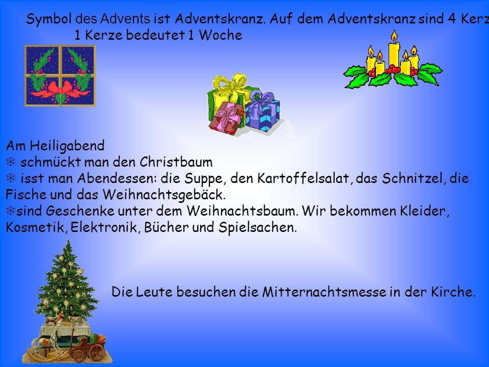Symbol des Advents ist Adventskranz. Auf dem Adventskranz sind 4 Kerzen. 1 Kerze bedeutet 1 Woche Am Heiligabend schmückt man den Christbaum isst man