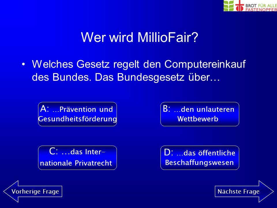 Wer wird MillioFair? Vorherige FrageNächste Frage Wie viel mehr müsste man etwa für einen fairen Computer zahlen? A: 1000 CHFB: 300 CHF C: 50 CHFD: 10
