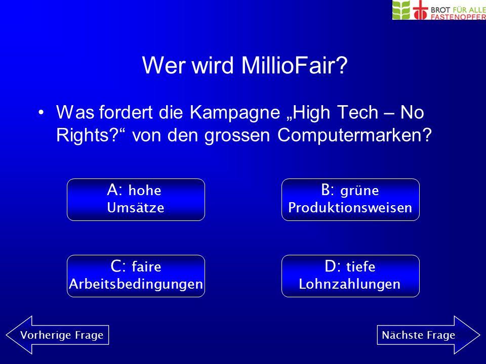 Wer wird MillioFair? Vorherige FrageNächste Frage Wo finden Sie alle Informationen zur Kampagne High Tech – No Rights?? A: www.fastenopfer.ch B: www.f