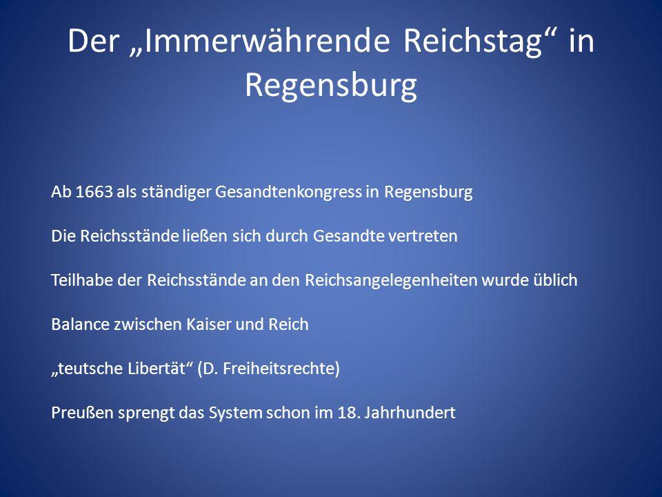 Der Immerwährende Reichstag in Regensburg Ab 1663 als ständiger Gesandtenkongress in Regensburg Die Reichsstände ließen sich durch Gesandte vertreten Teilhabe der Reichsstände an den Reichsangelegenheiten wurde üblich Balance zwischen Kaiser und Reich teutsche Libertät (D.
