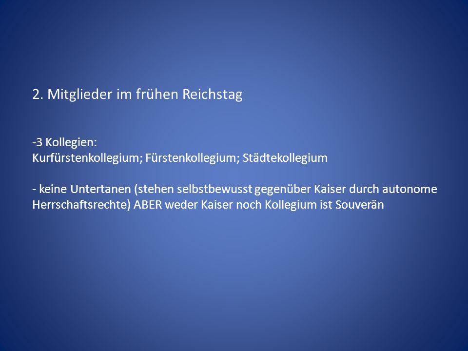 2. Mitglieder im frühen Reichstag -3 Kollegien: Kurfürstenkollegium; Fürstenkollegium; Städtekollegium - keine Untertanen (stehen selbstbewusst gegenü