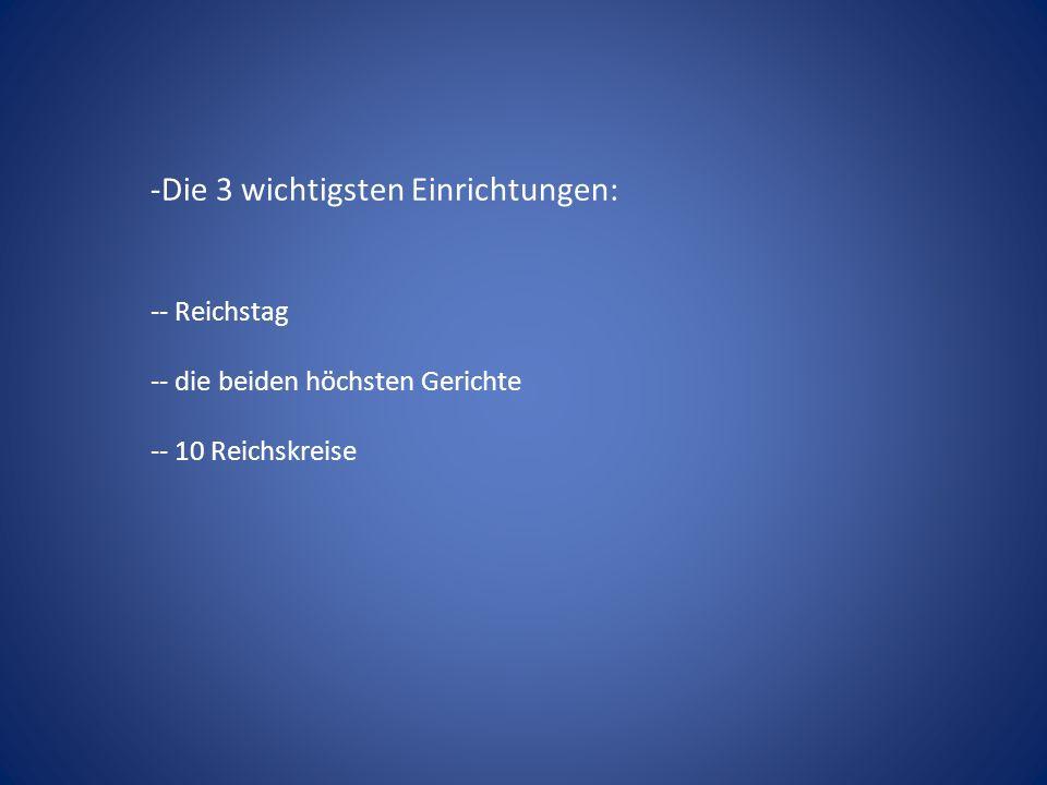 -Die 3 wichtigsten Einrichtungen: -- Reichstag -- die beiden höchsten Gerichte -- 10 Reichskreise