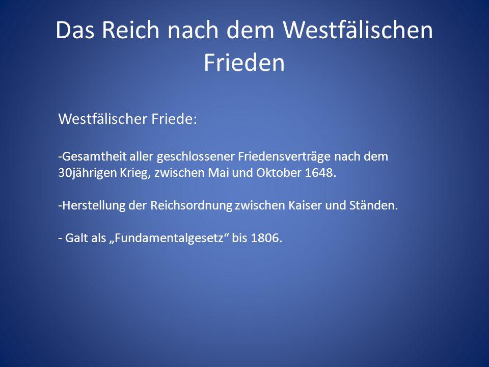 Das Reich nach dem Westfälischen Frieden Westfälischer Friede: -Gesamtheit aller geschlossener Friedensverträge nach dem 30jährigen Krieg, zwischen Mai und Oktober 1648.