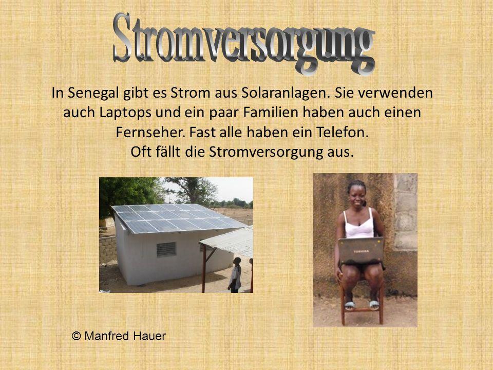 In Senegal gibt es Strom aus Solaranlagen. Sie verwenden auch Laptops und ein paar Familien haben auch einen Fernseher. Fast alle haben ein Telefon. O