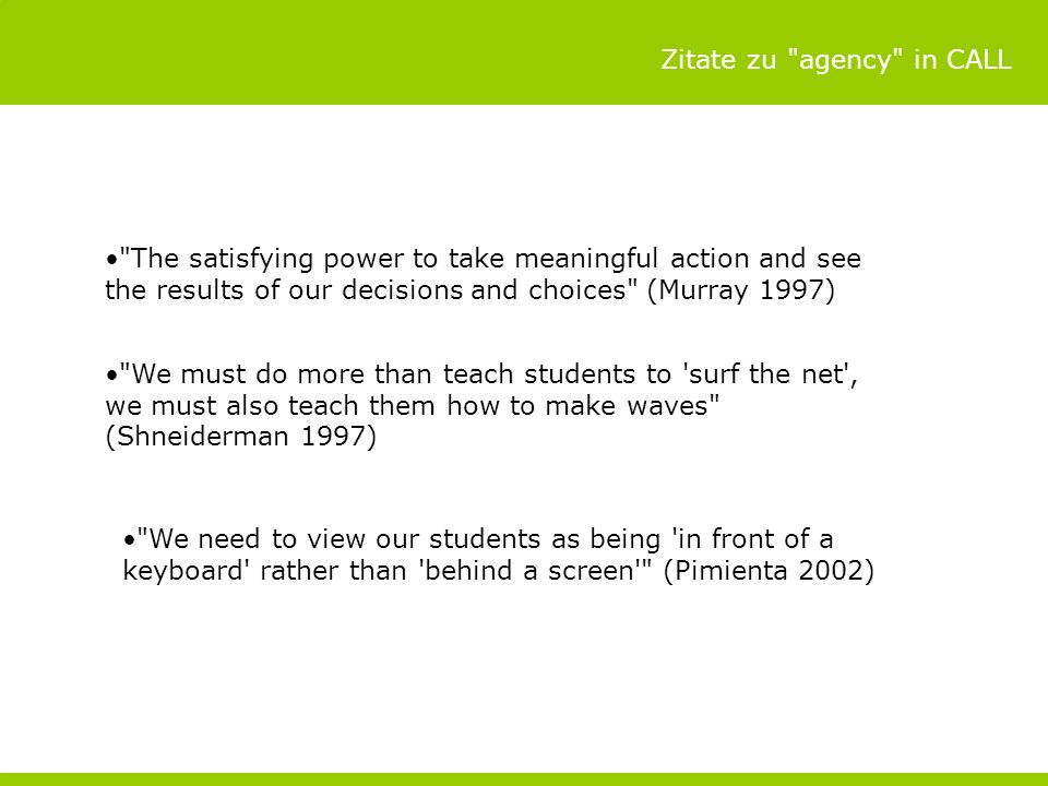 Zitate zu agency in CALL The satisfying power to take meaningful action and see the results of our decisions and choices (Murray 1997) We must do more than teach students to surf the net , we must also teach them how to make waves (Shneiderman 1997) We need to view our students as being in front of a keyboard rather than behind a screen (Pimienta 2002)
