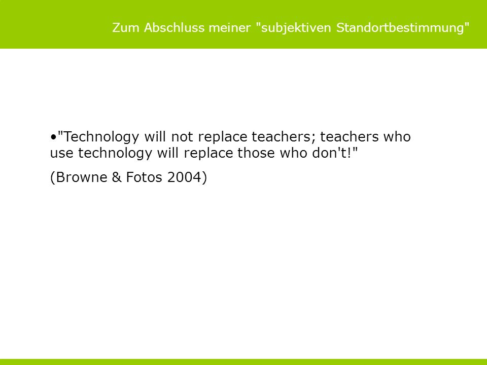 Zum Abschluss meiner subjektiven Standortbestimmung Technology will not replace teachers; teachers who use technology will replace those who don t! (Browne & Fotos 2004)