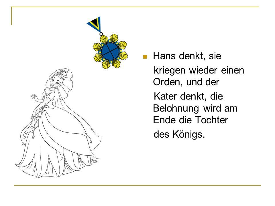 Hans denkt, sie kriegen wieder einen Orden, und der Kater denkt, die Belohnung wird am Ende die Tochter des Königs.