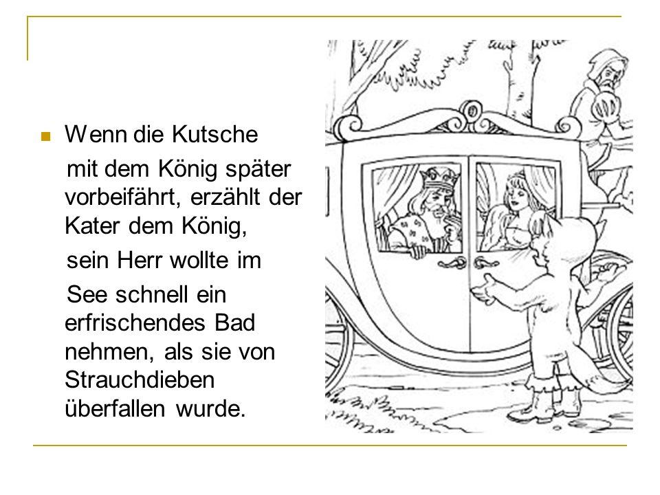 Wenn die Kutsche mit dem König später vorbeifährt, erzählt der Kater dem König, sein Herr wollte im See schnell ein erfrischendes Bad nehmen, als sie