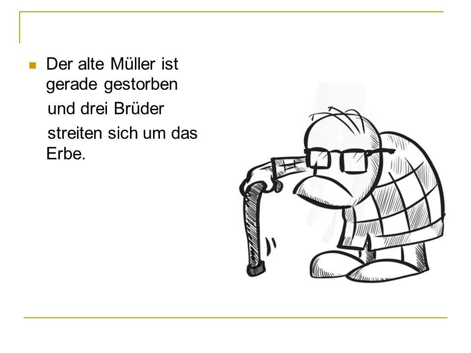 Der alte Müller ist gerade gestorben und drei Brüder streiten sich um das Erbe.