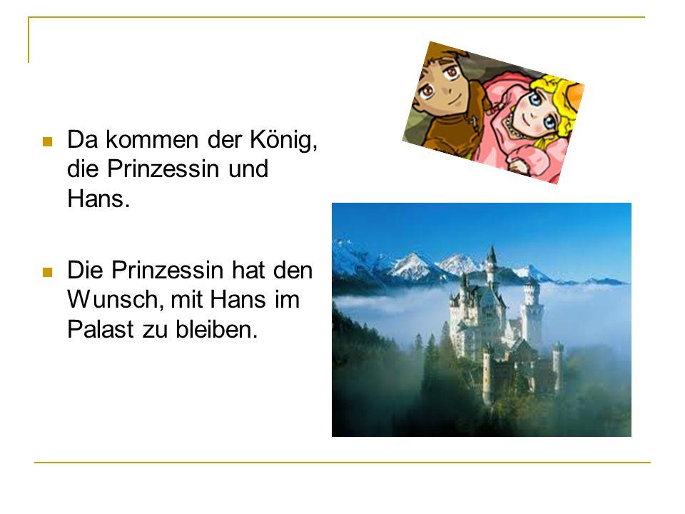 Da kommen der König, die Prinzessin und Hans. Die Prinzessin hat den Wunsch, mit Hans im Palast zu bleiben.