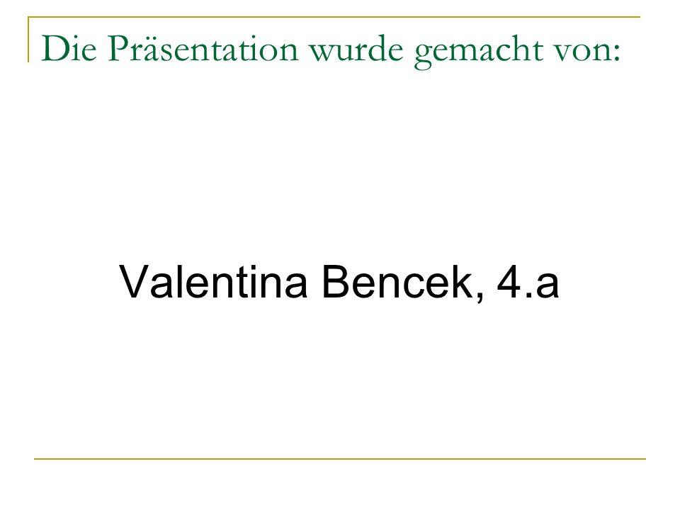 Die Präsentation wurde gemacht von: Valentina Bencek, 4.a