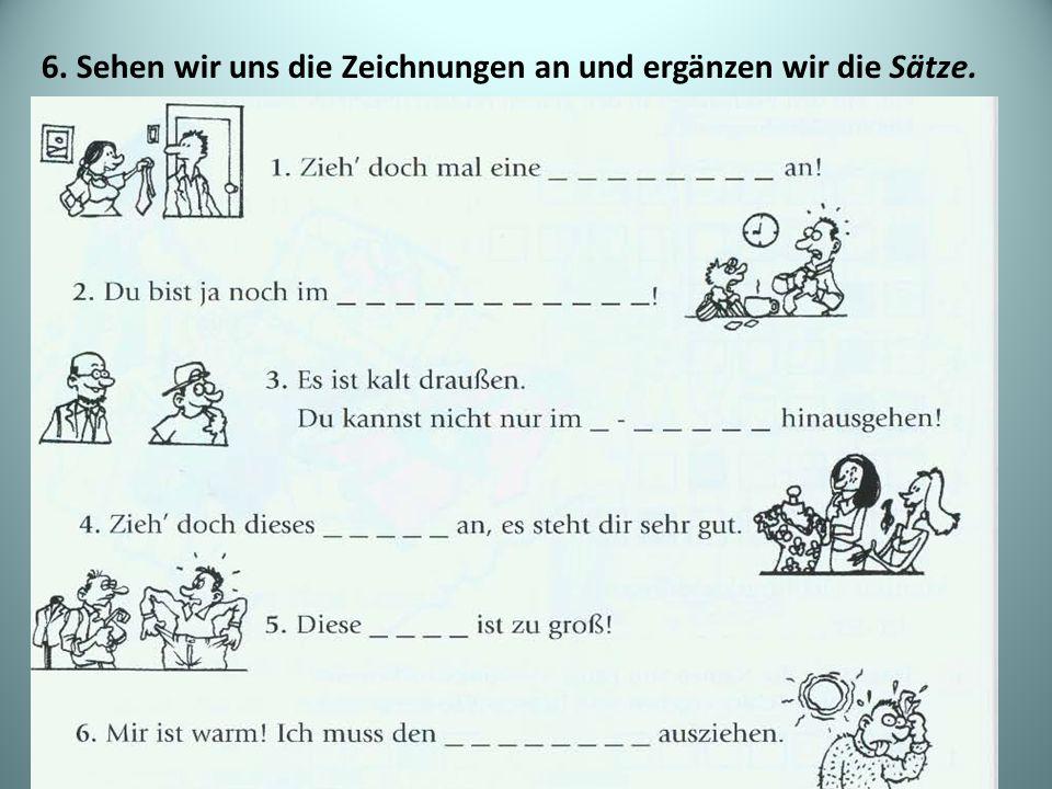 6. Sehen wir uns die Zeichnungen an und ergänzen wir die Sätze.