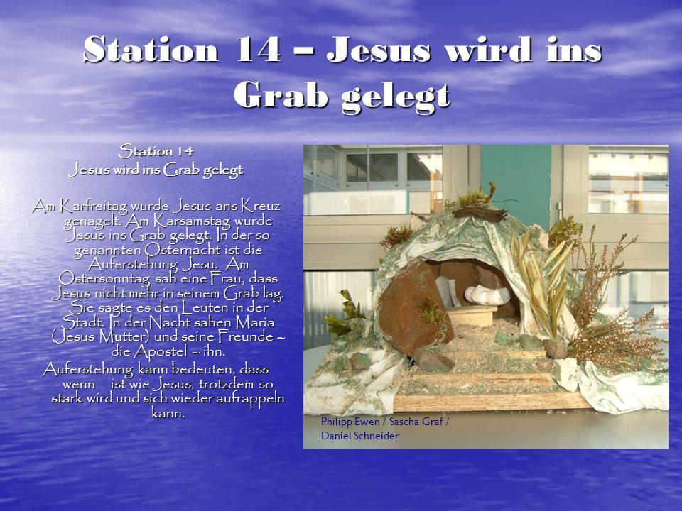 Station 14 – Jesus wird ins Grab gelegt Station 14 Jesus wird ins Grab gelegt Am Karfreitag wurde Jesus ans Kreuz genagelt. Am Karsamstag wurde Jesus