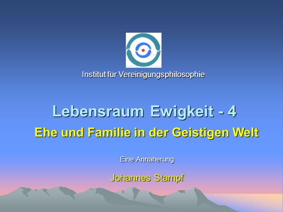 Lebensraum Ewigkeit - 4 Eine Annäherung Johannes Stampf Ehe und Familie in der Geistigen Welt Institut für Vereinigungsphilosophie