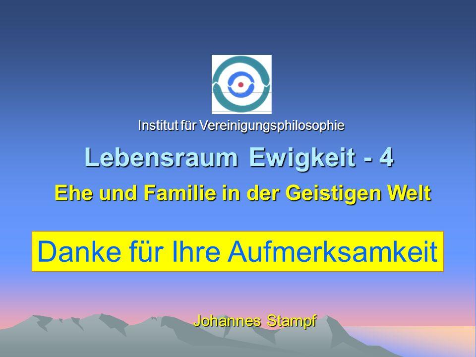 Lebensraum Ewigkeit - 4 Johannes Stampf Ehe und Familie in der Geistigen Welt Institut für Vereinigungsphilosophie Danke für Ihre Aufmerksamkeit