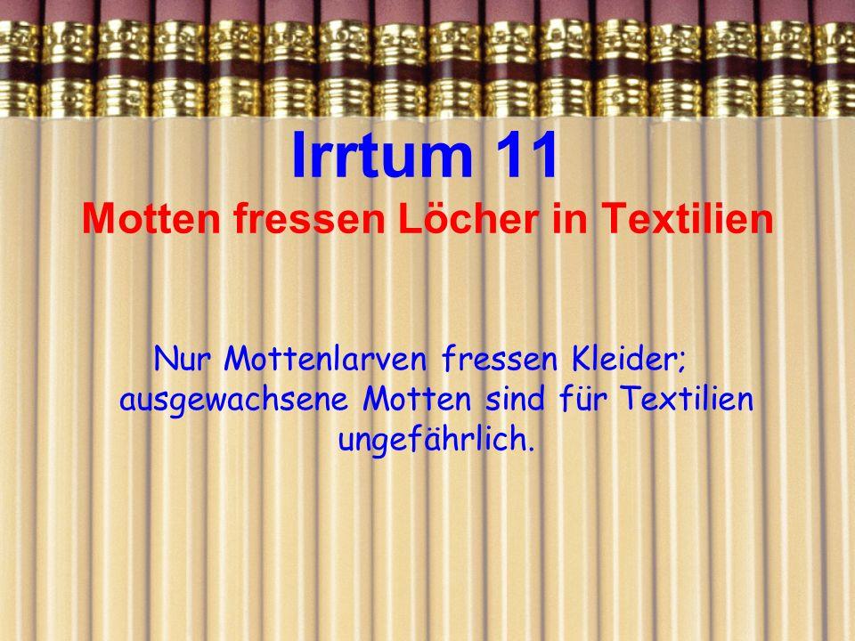 Irrtum 11 Motten fressen Löcher in Textilien Nur Mottenlarven fressen Kleider; ausgewachsene Motten sind für Textilien ungefährlich.