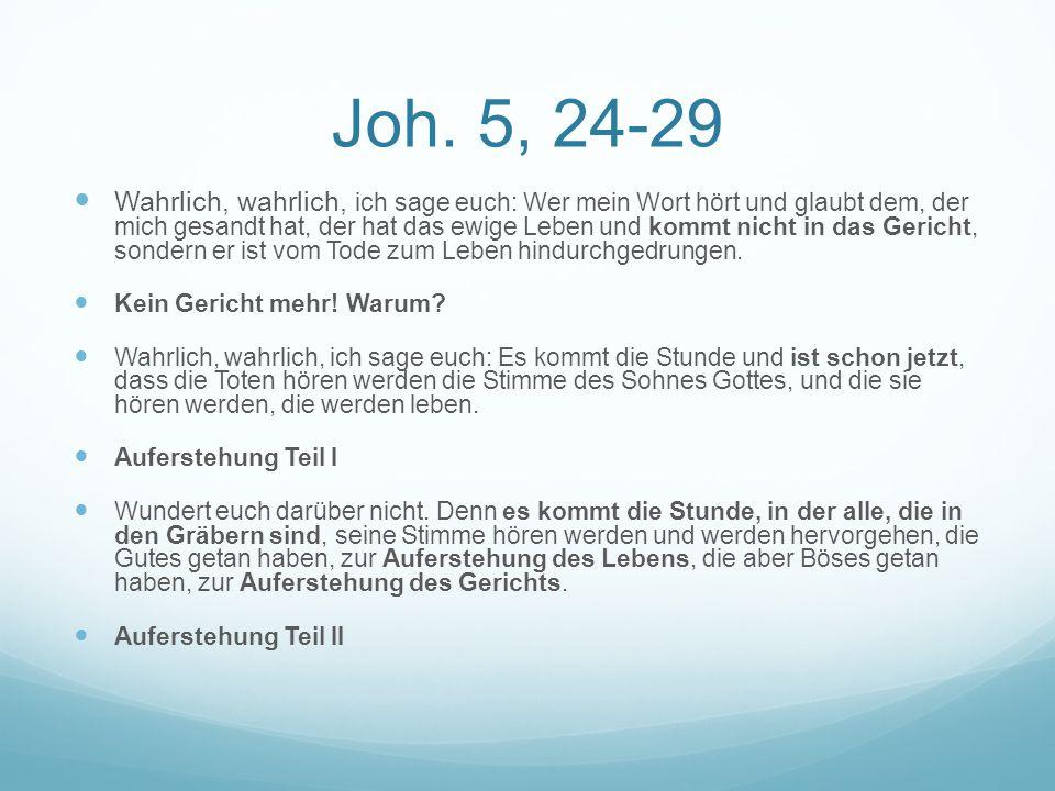 Joh. 5, 24-29 Wahrlich, wahrlich, ich sage euch: Wer mein Wort hört und glaubt dem, der mich gesandt hat, der hat das ewige Leben und kommt nicht in d