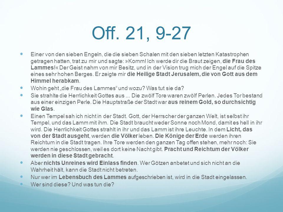 Off. 21, 9-27 Einer von den sieben Engeln, die die sieben Schalen mit den sieben letzten Katastrophen getragen hatten, trat zu mir und sagte: »Komm! I