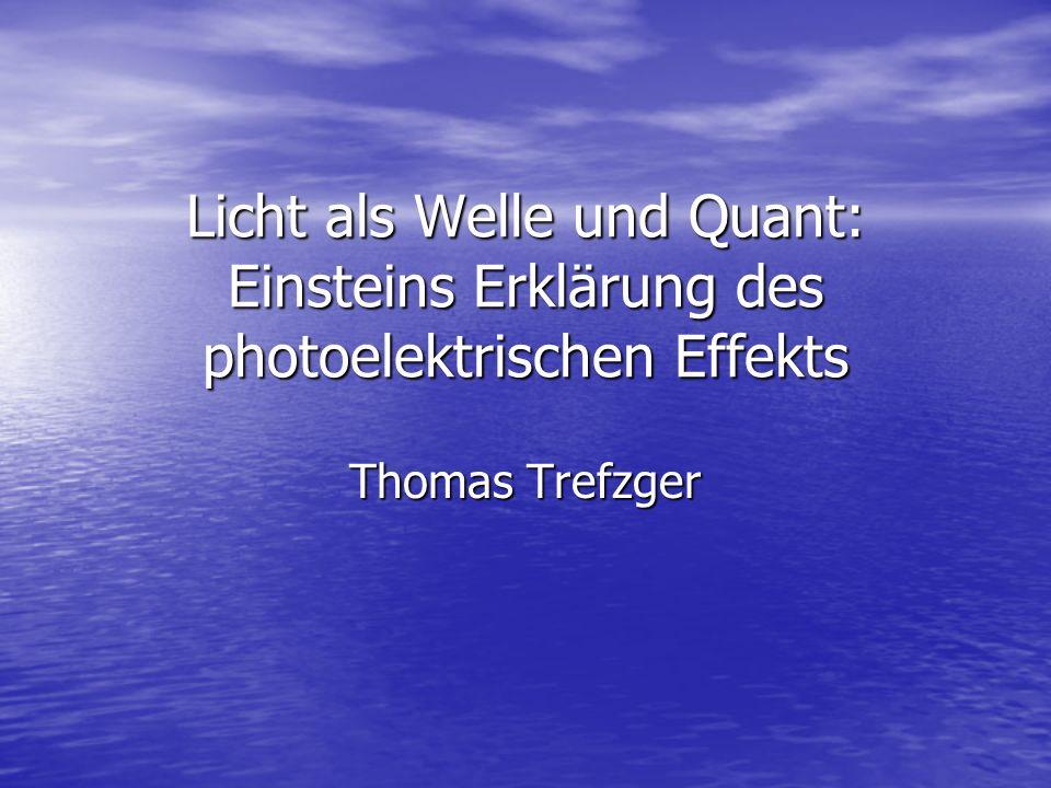 Licht als Welle und Quant: Einsteins Erklärung des photoelektrischen Effekts Thomas Trefzger